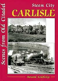 Steam City Carlisle: Scenes From Old Citadel by Howard Routledge